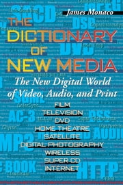 The Dictionary of New Media - The New Digital World of Video, Audio, and Print ebook by James Monaco