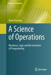 A Science of Operations - Machines, Logic and the Invention of Programming ebook by Mark Priestley
