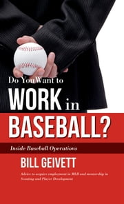 Do You Want to Work in Baseball? - How to Acquire a Job in MLB & Mentorship in Scouting/Player Development ebook by Bill Geivett