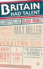 Britain Had Talent - A History of Variety Theatre ebook by Dr Oliver Double