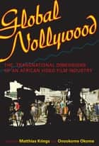 Global Nollywood - The Transnational Dimensions of an African Video Film Industry eBook by Matthias Krings, Onookome Okome