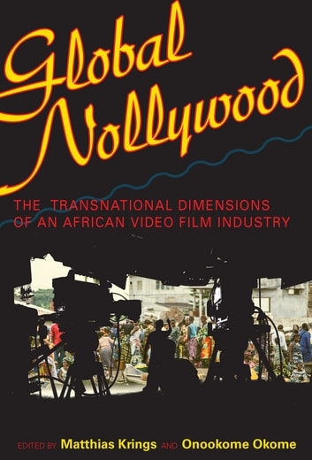 Global Nollywood - The Transnational Dimensions of an African Video Film Industry ebook by