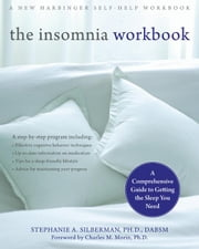 The Insomnia Workbook: A Comprehensive Guide to Getting the Sleep You Need ebook by Silberman, Stephanie