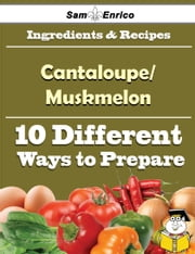 10 Ways to Use Cantaloupe/Muskmelon (Recipe Book) ebook by Nova Charlton,Sam Enrico