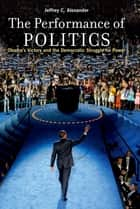The Performance of Politics:Obama's Victory and the Democratic Struggle for Power - Obama's Victory and the Democratic Struggle for Power ebook by Jeffrey C. Alexander