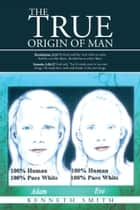 The True Origin of Man ebook by Kenneth Smith
