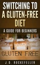 Switching to a Gluten-Free Diet: A Guide for Beginners ebook by J.D. Rockefeller