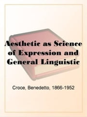 Aesthetic As Science Of Expression And General Linguistic ebook by Benedetto Croce