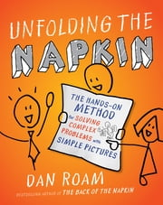 Unfolding the Napkin - The Hands-On Method for Solving Complex Problems with Simple Pictures ebook by Dan Roam