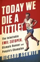 Today We Die a Little! - The Inimitable Emil Zátopek, the Greatest Olympic Runner of All Time ebook by Richard Askwith