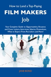 How to Land a Top-Paying Film makers Job: Your Complete Guide to Opportunities, Resumes and Cover Letters, Interviews, Salaries, Promotions, What to Expect From Recruiters and More ebook by Bond Jane