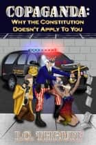 Copaganda: Why the Constitution Doesn't Apply to You ebook by I.C. Thruit