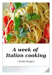 A Week of Italian Cooking ebook by Claudio Ruggeri