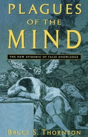 Plagues of the Mind - The New Epidemic of False Knowledge ebook by Bruce S Thornton