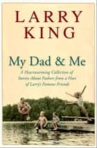 My Dad and Me - A Heartwarming Collection of Stories About Fathers from a Host of Larry's Famous Friends ebook by Larry King