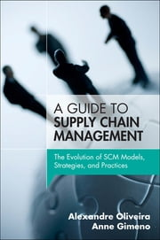 A Guide to Supply Chain Management - The Evolution of SCM Models, Strategies, and Practices ebook by Alexandre Oliveira,Anne Gimeno