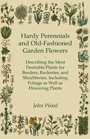 Hardy Perennials and Old-Fashioned Garden Flowers - Describing the Most Desirable Plants for Borders, Rockeries, and Shrubberies, Including Foliage as Well as Flowering Plants ebook by John Wood