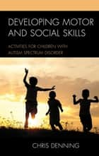 Developing Motor and Social Skills - Activities for Children with Autism Spectrum Disorder ebook by Christopher Denning