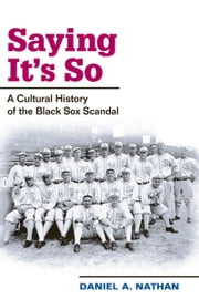 Saying It's So - A Cultural History of the Black Sox Scandal ebook by Daniel A. Nathan