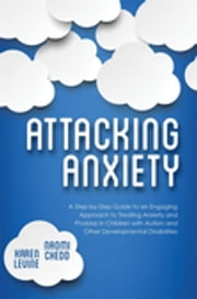 Attacking Anxiety - A Step-by-Step Guide to an Engaging Approach to Treating Anxiety and Phobias in Children with Autism and Other Developmental Disabilities ebook by Naomi Chedd,Karen Levine
