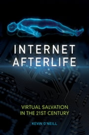 Internet Afterlife - Virtual Salvation in the 21st Century ebook by Kevin O'Neill Ph.D.