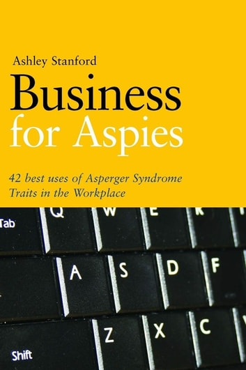 Business for Aspies - 42 Best Practices for Using Asperger Syndrome Traits at Work Successfully ebook by Ashley Stanford