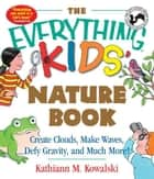 The Everything Kids' Nature Book: Create Clouds, Make Waves, Defy Gravity and Much More! ebook by Kathiann M. Kowalski