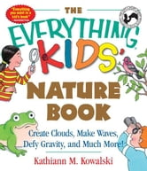 The Everything Kids' Nature Book: Create Clouds, Make Waves, Defy Gravity and Much More! - Create Clouds, Make Waves, Defy Gravity and Much More! ebook by Kathiann M. Kowalski