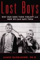 Lost Boys - Why our Sons Turn Violent and How We Can Save Them ebook by James Garbarino, Ph.D.