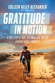 Gratitude in Motion - A True Story of Hope, Determination, and the Everyday Heroes Around Us ebook by Bart Yasso, Colleen Kelly Alexander, Jenna Glatzer