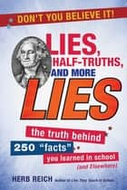 "Lies, Half-Truths, and More Lies - The Truth Behind 250 ""Facts"" You Learned in School (and Elsewhere) ebook by Herb Reich"