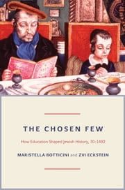 The Chosen Few - How Education Shaped Jewish History, 70-1492 ebook by Maristella Botticini,Zvi Eckstein