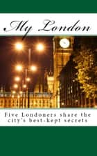 My London: Five Londoners share the city's best-kept secrets ebook by John Butler