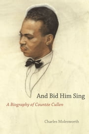 And Bid Him Sing - A Biography of Countée Cullen ebook by Charles Molesworth