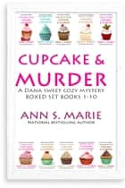 Cupcake & Murder (A Dana Sweet Cozy Mystery Boxed Set Books 1-10) ebook by Ann S. Marie