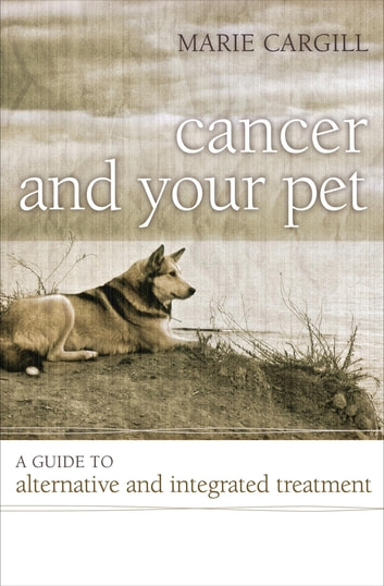 Cancer and Your Pet - A Guide to Alternative and Integrated Treatment ebook by Marie Cargill
