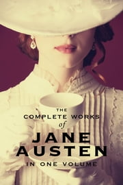 The Complete Works of Jane Austen (In One Volume) Sense and Sensibility, Pride and Prejudice, Mansfield Park, Emma, Northanger Abbey, Persuasion, Lady Susan, The Watson's, Sandition, and the Complete Juvenilia ebook by Jane Austen