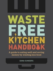 Waste-Free Kitchen Handbook - A Guide to Eating Well and Saving Money By Wasting Less Food ebook by Dana Gunders