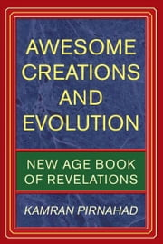 AWESOME CREATIONS AND EVOLUTION - NEW AGE BOOK OF REVELATIONS ebook by Kamran Pirnahad
