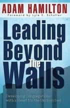 Leading Beyond the Walls - Developing Congregations with a Heart for the Unchurched ebook by Adam Hamilton
