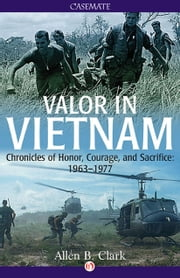 Valor in Vietnam - Chronicles of Honor, Courage, and Sacrifice: 1963-1977 ebook by Allen B. Clark