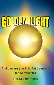 Golden Light: A Journey into Advanced Colorworks - Professional Colour Light Therapy ebook by Julianne Bien