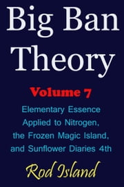 Big Ban Theory: Elementary Essence Applied to Nitrogen, the Frozen Magic Island, and Sunflower Diaries 4th, Volume 7 ebook by Rod Island