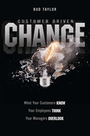 Customer Driven Change - What Your Customers Know, Your Employees Think, You Managers Overlook ebook by Bud Taylor