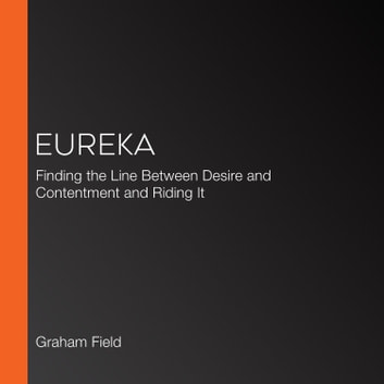 Eureka - Finding the Line Between Desire and Contentment and Riding It audiobook by Graham Field