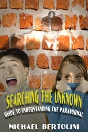 Searching the Unknown; Guide to Understanding the Paranormal ebook by Michael Bertolini