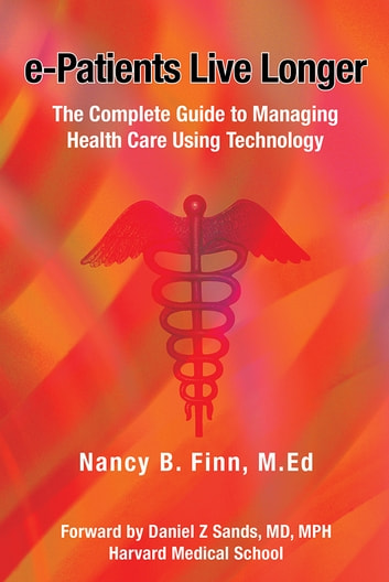 e-Patients Live Longer - The Complete Guide to Managing Health Care Using Technology ebook by Nancy B. Finn