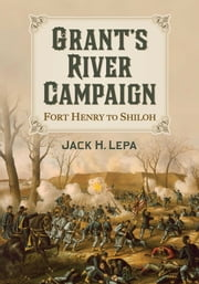 Grant's River Campaign - Fort Henry to Shiloh ebook by Jack H. Lepa