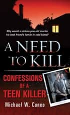 A Need to Kill - Confessions of a Teen Murderer ebook by Michael W. Cuneo