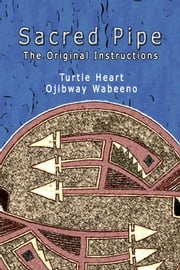 Sacred Pipe, The Original Instructions ebook by Turtle Heart